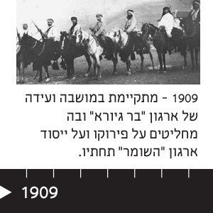 """1909 מתקיימת במושבה ועידה של ארגון """"בר גיורא"""" ובה מחליטים על פירוקו ועל ייסוד ארגון """"השומר"""" תחתיו."""